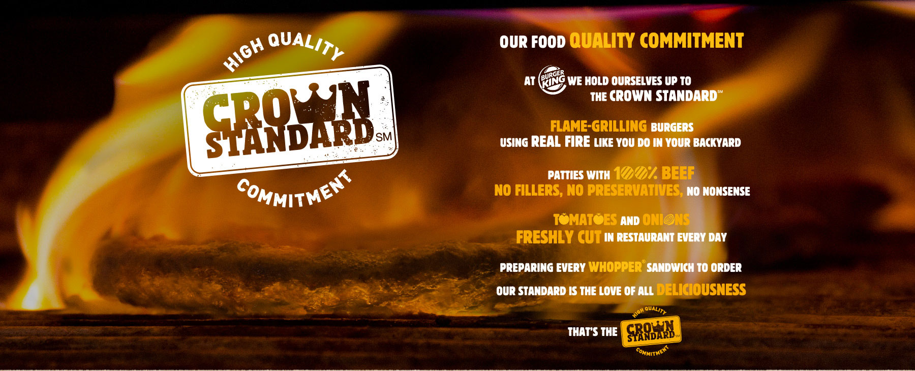 OUR FOOD QUALITY COMMITMENT  AT BURGER KING WE HOLD OURSELVES UP TO THE CROWN STANDARDTM  FLAME-GRILLING BURGERS  USING REAL FIRE LIKE YOU DO IN YOUR BACKYARD  PATTIES WITH 100% BEEF NO FILLERS, NO PRESERVATIVES, NO NONSENSE  TOMATOES AND ONIONS FRESHLY CUT IN RESTAURANT EVERY DAY  PREPARING EVERY WHOPPER® SANDWICH TO ORDER  OUR STANDARD IS THE LOVE OF ALL DELCIOUSNESS  THAT'S THE CROWN STANDARD
